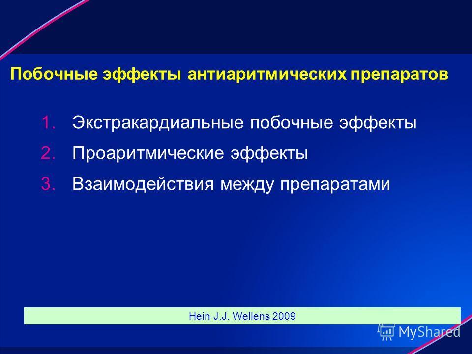 Побочные эффекты антиаритмических препаратов 1. Экстракардиальные побочные эффекты 2. Проаритмические эффекты 3. Взаимодействия между препаратами Hein J.J. Wellens 2009