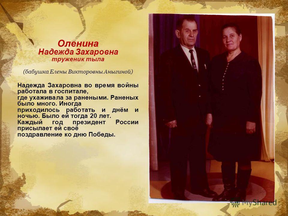 Оленина Надежда Захаровна труженик тыла (бабушка Елены Викторовны Аныгиной) Надежда Захаровна во время войны работала в госпитале, где ухаживала за ранеными. Раненых было много. Иногда приходилось работать и днём и ночью. Было ей тогда 20 лет. Каждый