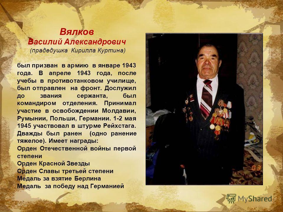Вялков Василий Александрович (прадедушка Кирилла Куртина) был призван в армию в январе 1943 года. В апреле 1943 года, после учебы в противотанковом училище, был отправлен на фронт. Дослужил до звания сержанта, был командиром отделения. Принимал участ
