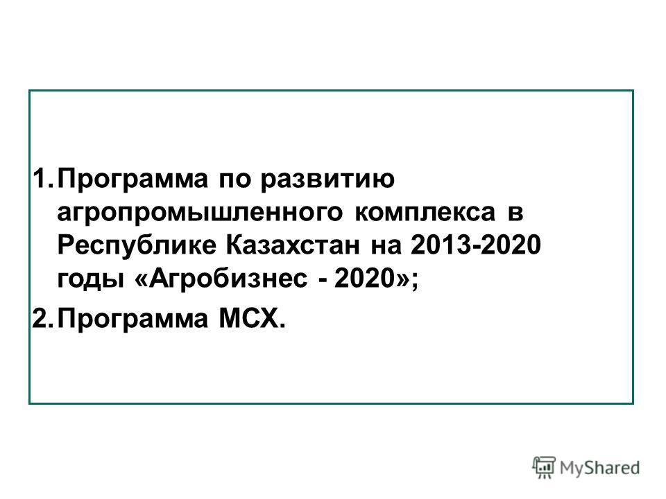 Программы, реализуемые Министерством сельского хозяйства 1. Программа по развитию агропромышленного комплекса в Республике Казахстан на 2013-2020 годы «Агробизнес - 2020»; 2. Программа МСХ.