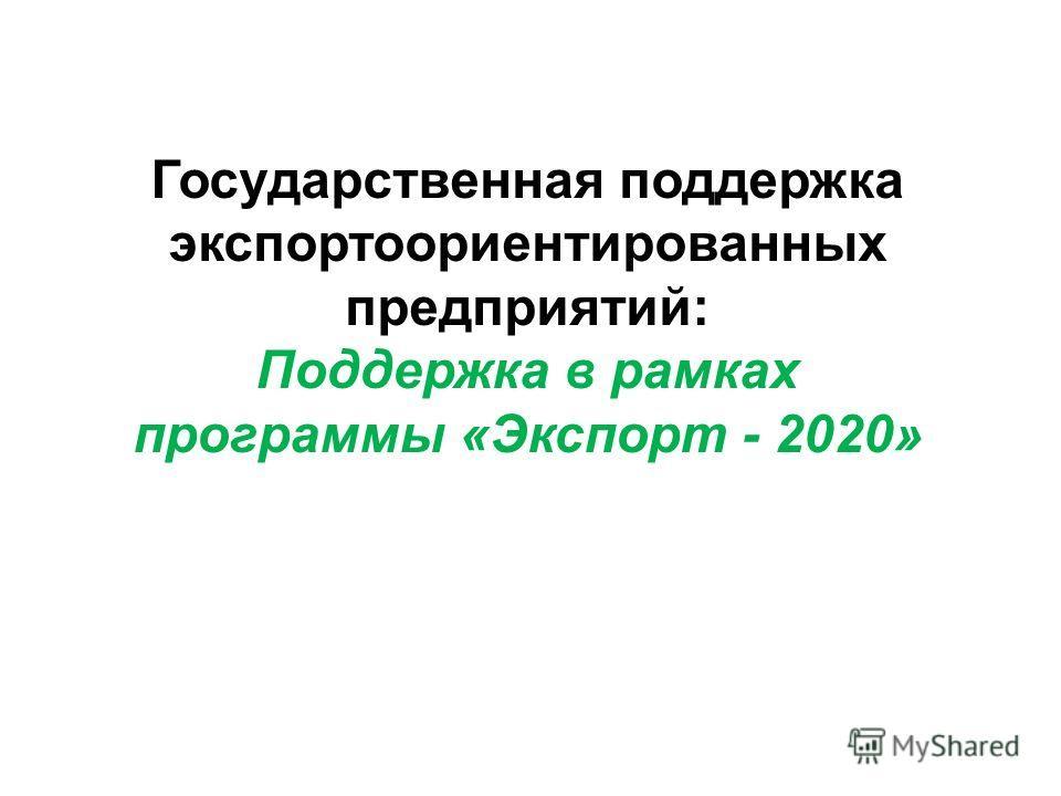Государственная поддержка экспортоориентированных предприятий: Поддержка в рамках программы «Экспорт - 2020»