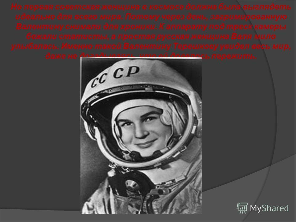 Но первая советская женщина в космосе должна была выглядеть идеально для всего мира. Потому через день, загримированную Валентину снимали для хроники. К аппарату под треск камеры бежали статисты, а простая русская женщина Валя мило улыбалась. Именно