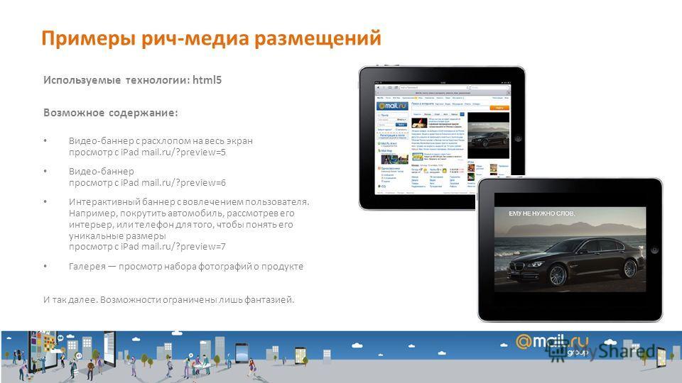 Используемые технологии: html5 Возможное содержание: Видео-баннер с расхлопом на весь экран просмотр с iPad mail.ru/?preview=5 Видео-баннер просмотр с iPad mail.ru/?preview=6 Интерактивный баннер с вовлечением пользователя. Например, покрутить автомо