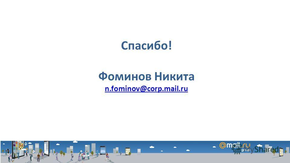 Спасибо! Фоминов Никита n.fominov@corp.mail.ru
