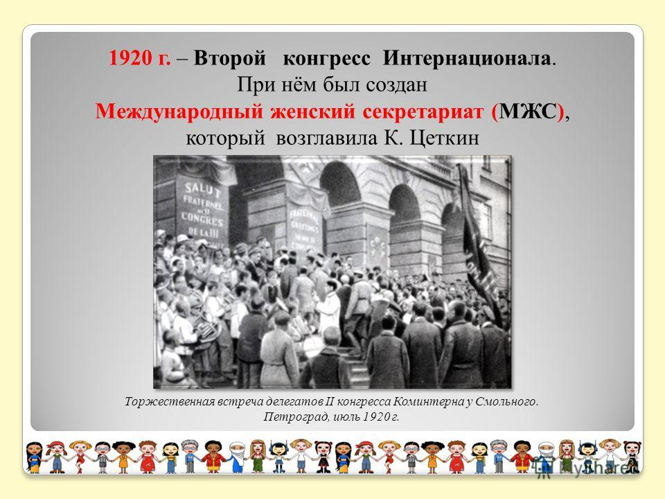 1920 г. – Второй конгресс Интернационала. При нём был создан Международный женский секретариат (МЖС), который возглавила К. Цеткин Торжественная встреча делегатов II конгресса Коминтерна у Смольного. Петроград, июль 1920 г. 23