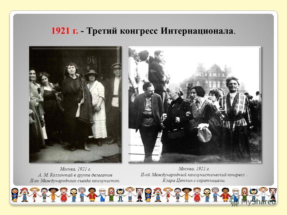 Москва, 1921 г. А. М. Коллонтай в группе делегатов II-го Международного съезда коммунисток. Москва, 1921 г. II-ой Международный коммунистический конгресс. Клара Цеткин с соратницами. 1921 г. - Третий конгресс Интернационала. 24