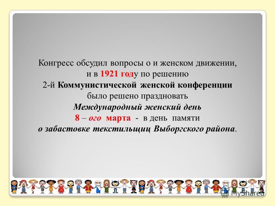 Конгресс обсудил вопросы о и женском движении, и в 1921 году по решению 2-й Коммунистической женской конференции было решено праздновать Международный женский день 8 – ого марта - в день памяти о забастовке текстильщиц Выборгского района. 25