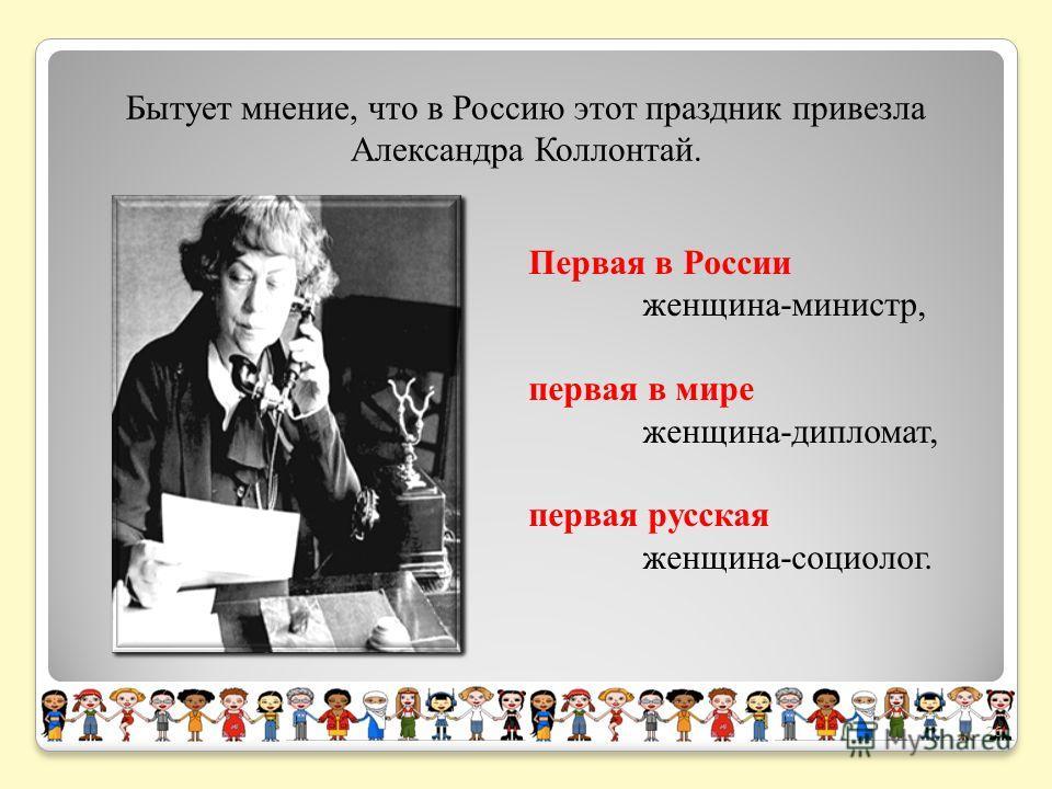 Бытует мнение, что в Россию этот праздник привезла Александра Коллонтай. Первая в России женщина-министр, первая в мире женщина-дипломат, первая русская женщина-социолог. 26