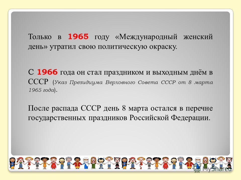 С 1966 года он стал праздником и выходным днём в СССР ( Указ Президиума Верховного Совета СССР от 8 марта 1965 года ). После распада СССР день 8 марта остался в перечне государственных праздников Российской Федерации. Только в 1965 году «Международны