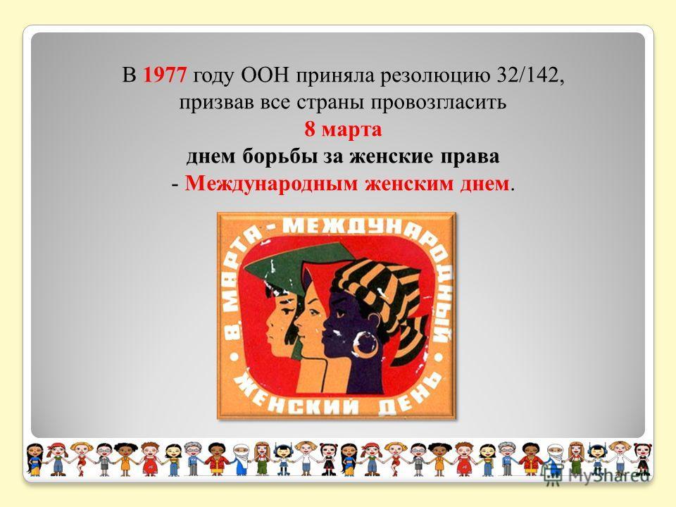 В 1977 году ООН приняла резолюцию 32/142, призвав все страны провозгласить 8 марта днем борьбы за женские права - Международным женским днем. 31