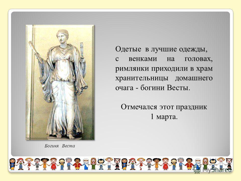 Одетые в лучшие одежды, с венками на головах, римлянки приходили в храм хранительницы домашнего очага - богини Весты. Отмечался этот праздник 1 марта. Богиня Веста 6