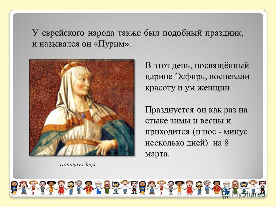 У еврейского народа также был подобный праздник, и назывался он «Пурим». Царица Есфирь В этот день, посвящённый царице Эсфирь, воспевали красоту и ум женщин. Празднуется он как раз на стыке зимы и весны и приходится (плюс - минус несколько дней) на 8