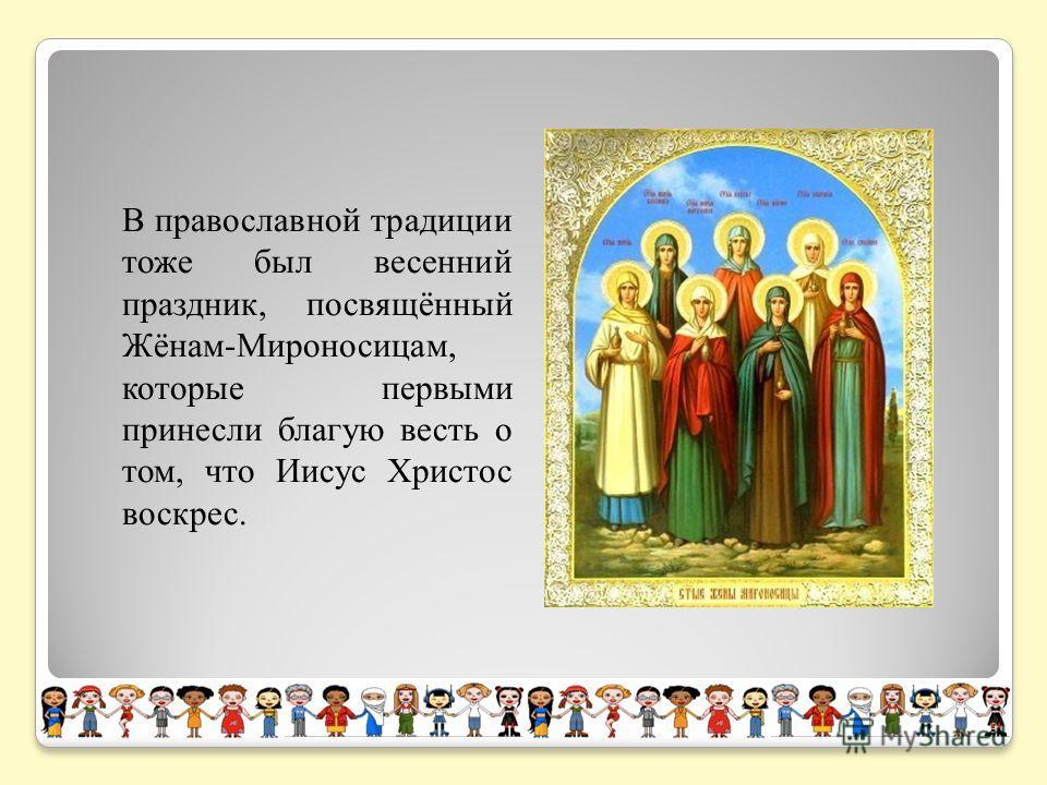 В православной традиции тоже был весенний праздник, посвящённый Жёнам-Мироносицам, которые первыми принесли благую весть о том, что Иисус Христос воскрес. 9