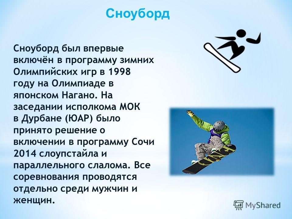 Сноуборд Сноуборд был впервые включён в программу зимних Олимпийских игр в 1998 году на Олимпиаде в японском Нагано. На заседании исполкома МОК в Дурбане (ЮАР) было принято решение о включении в программу Сочи 2014 слоупстайла и параллельного слалома