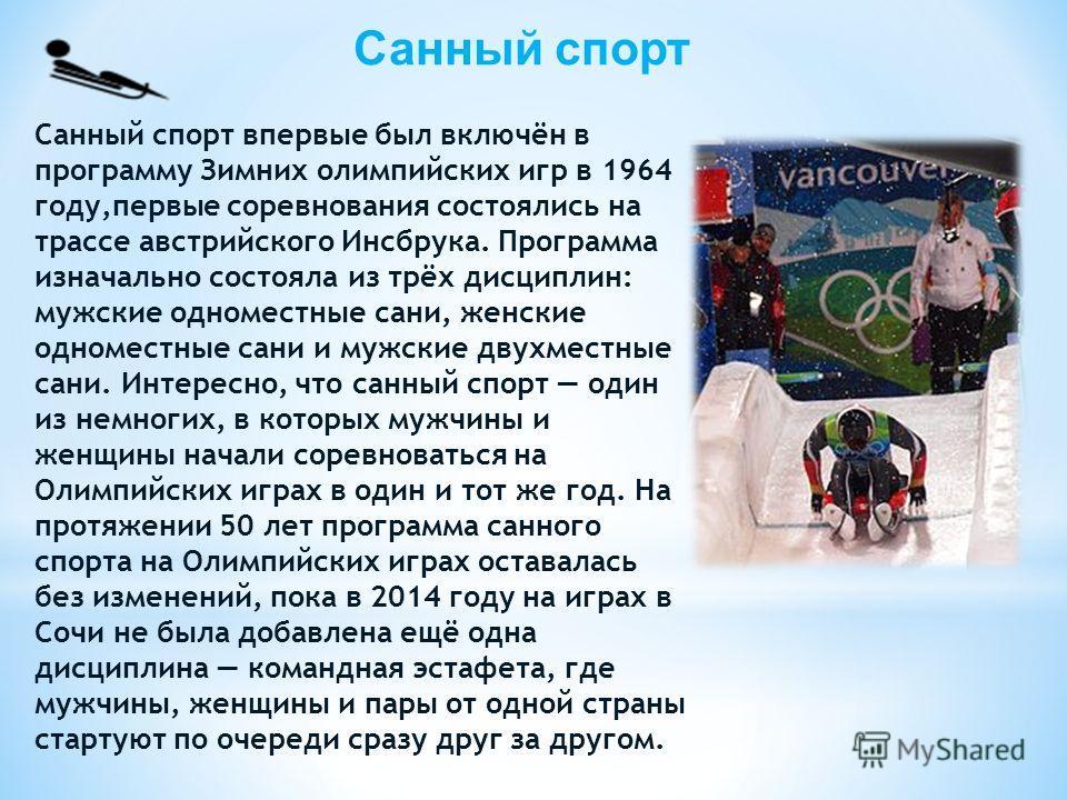Санный спорт Санный спорт впервые был включён в программу Зимних олимпийских игр в 1964 году,первые соревнования состоялись на трассе австрийского Инсбрука. Программа изначально состояла из трёх дисциплин: мужские одноместные сани, женские одноместны