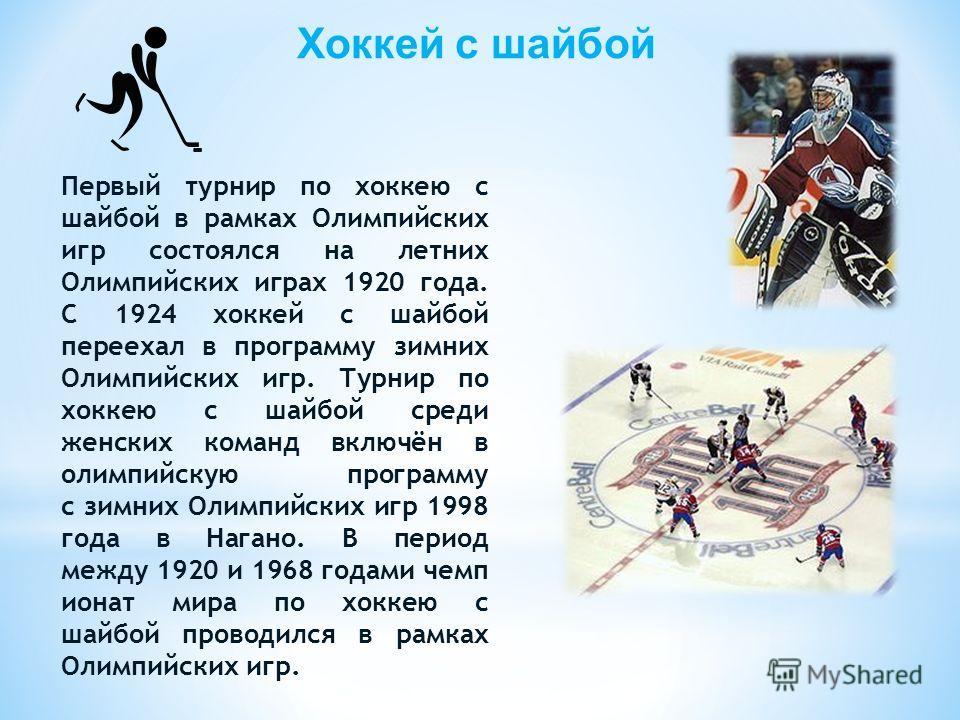 Хоккей с шайбой Первый турнир по хоккею с шайбой в рамках Олимпийских игр состоялся на летних Олимпийских играх 1920 года. С 1924 хоккей с шайбой переехал в программу зимних Олимпийских игр. Турнир по хоккею с шайбой среди женских команд включён в ол