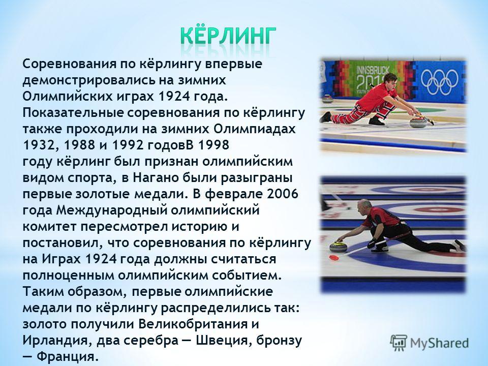 Соревнования по кёрлингу впервые демонстрировались на зимних Олимпийских играх 1924 года. Показательные соревнования по кёрлингу также проходили на зимних Олимпиадах 1932, 1988 и 1992 годовВ 1998 году кёрлинг был признан олимпийским видом спорта, в Н