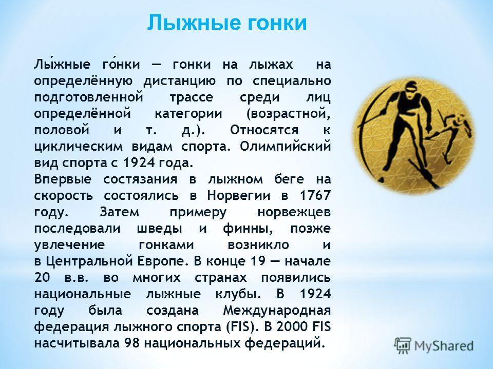 Лыжные гонки Лыжные гонки гонки на лыжах на определённую дистанцию по специально подготовленной трассе среди лиц определённой категории (возрастной, половой и т. д.). Относятся к циклическим видам спорта. Олимпийский вид спорта с 1924 года. Впервые с