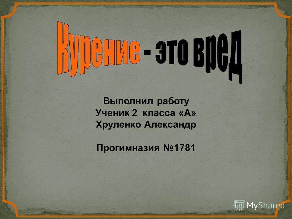 Выполнил работу Ученик 2 класса «А» Хруленко Александр Прогимназия 1781