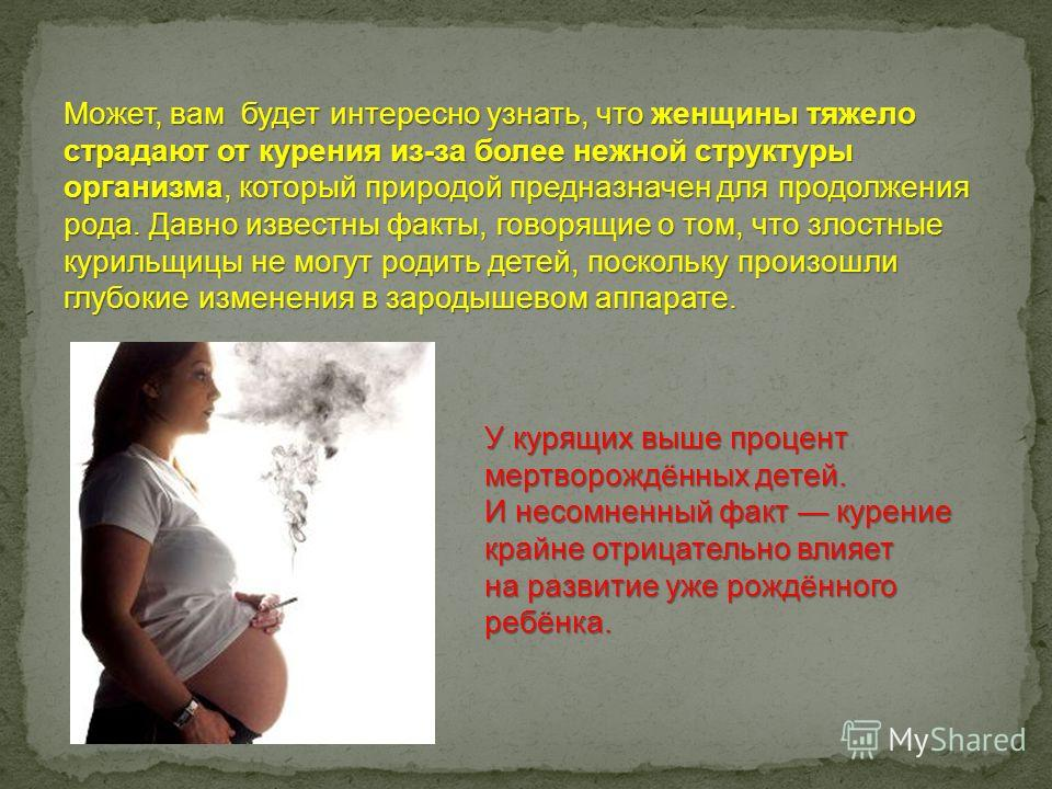 Может, вам будет интересно узнать, что женщины тяжело страдают от курения из-за более нежной структуры организма, который природой предназначен для продолжения рода. Давно известны факты, говорящие о том, что злостные курильщицы не могут родить детей