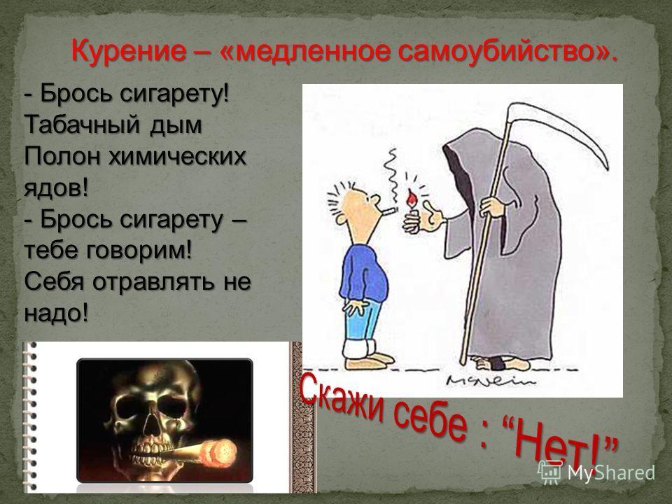 Курение – «медленное самоубийство». - Брось сигарету! Табачный дым Полон химических ядов! - Брось сигарету – тебе говорим! Себя отравлять не надо!