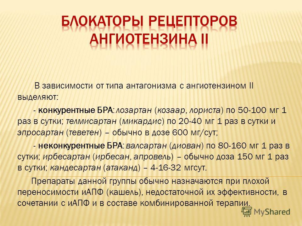 В зависимости от типа антагонизма с ангиотензином II выделяют: - конкурентные БРА: лозартан (козаар, лориста) по 50-100 мг 1 раз в сутки; телмисартан (микардис) по 20-40 мг 1 раз в сутки и эпросартан (теветен) – обычно в дозе 600 мг/сут; - неконкурен