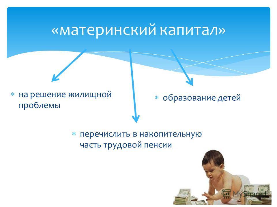 «материнский капитал» на решение жилищной проблемы образование детей перечислить в накопительную часть трудовой пенсии