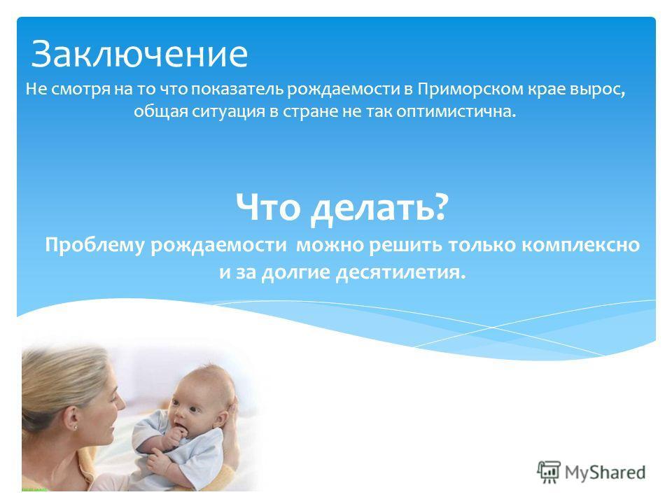 Заключение Не смотря на то что показатель рождаемости в Приморском крае вырос, общая ситуация в стране не так оптимистична. Что делать? Проблему рождаемости можно решить только комплексно и за долгие десятилетия.