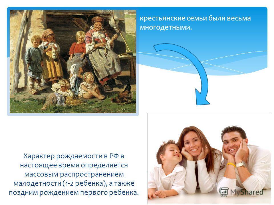 крестьянские семьи были весьма многодетными. Характер рождаемости в РФ в настоящее время определяется массовым распространением малодетности (1-2 ребенка), а также поздним рождением первого ребенка.
