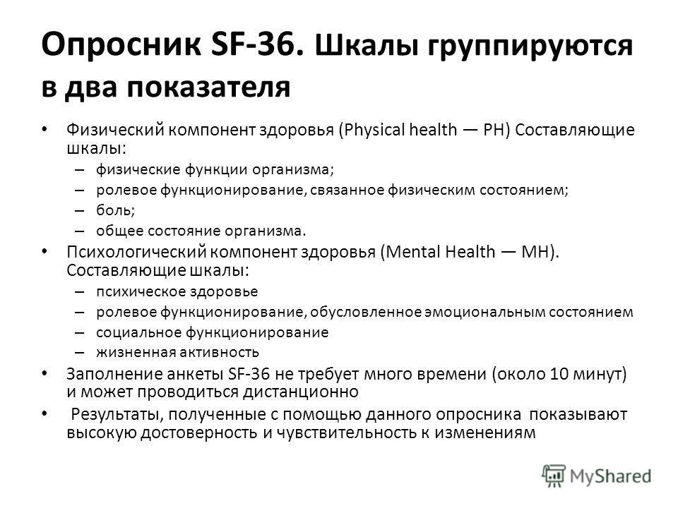 Опросник SF-36. Шкалы группируются в два показателя Физический компонент здоровья (Physical health PH) Составляющие шкалы: – физические функции организма; – ролевое функционирование, связанное физическим состоянием; – боль; – общее состояние организм