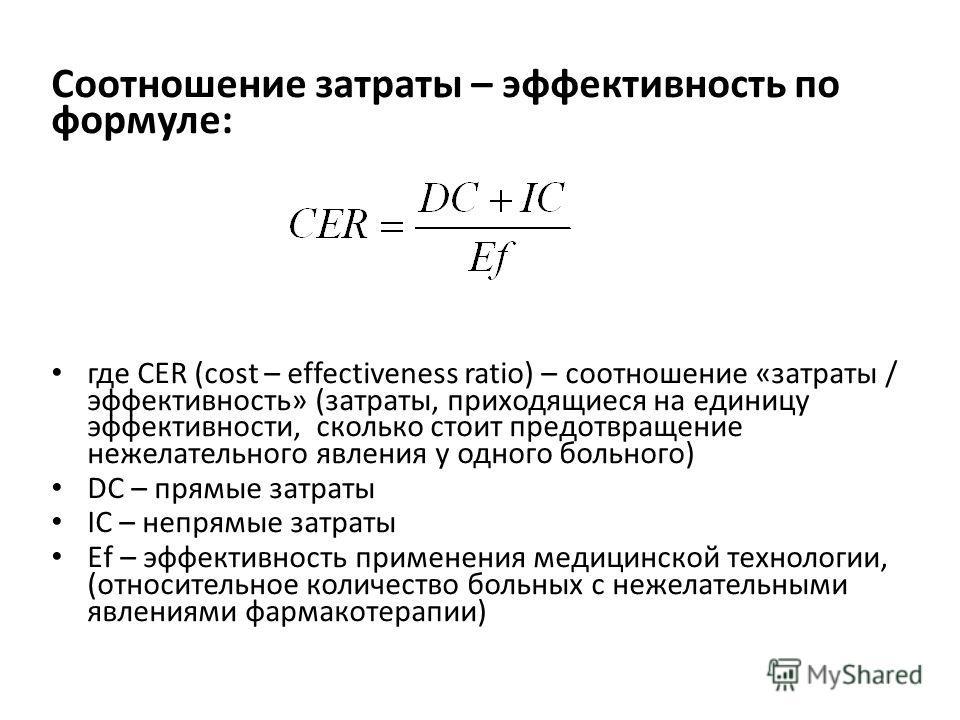 Соотношение затраты – эффективность по формуле: где СЕR (cost – effectiveness ratio) – соотношение «затраты / эффективность» (затраты, приходящиеся на единицу эффективности, сколько стоит предотвращение нежелательного явления у одного больного) DC –