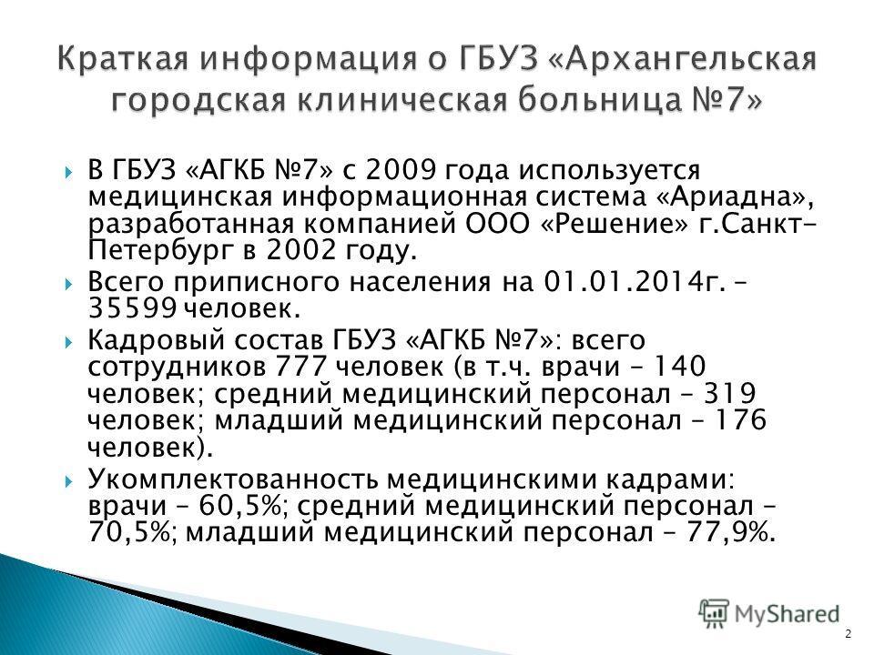 В ГБУЗ «АГКБ 7» с 2009 года используется медицинская информационная система «Ариадна», разработанная компанией ООО «Решение» г.Санкт- Петербург в 2002 году. Всего приписного населения на 01.01.2014 г. – 35599 человек. Кадровый состав ГБУЗ «АГКБ 7»: в
