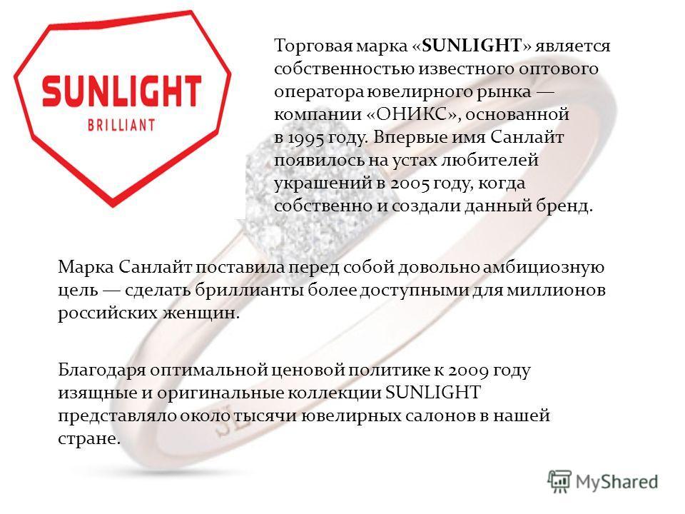 Торговая марка «SUNLIGHT» является собственностью известного оптового оператора ювелирного рынка компании «ОНИКС», основанной в 1995 году. Впервые имя Санлайт появилось на устах любителей украшений в 2005 году, когда собственно и создали данный бренд