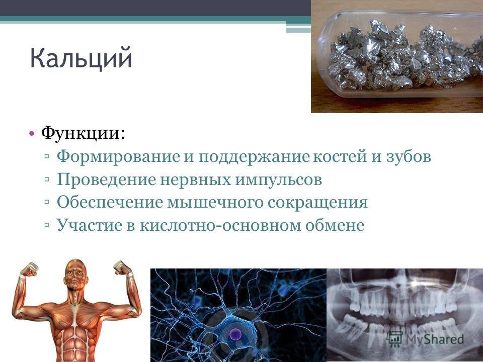 Кальций Функции: Формирование и поддержание костей и зубов Проведение нервных импульсов Обеспечение мышечного сокращения Участие в кислотно-основном обмене
