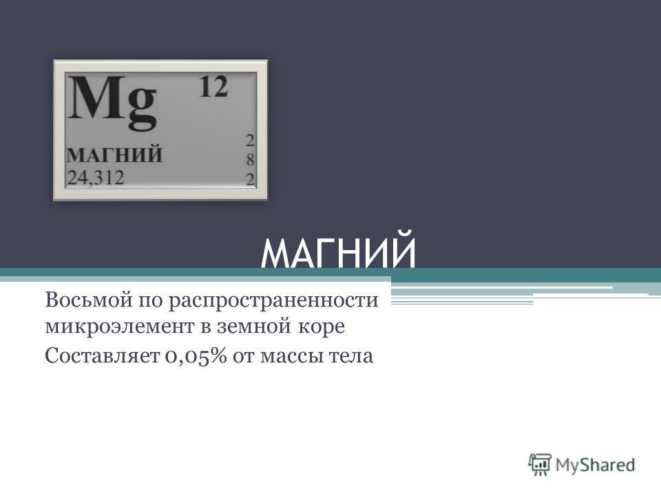 МАГНИЙ Восьмой по распространенности микроэлемент в земной коре Составляет 0,05% от массы тела