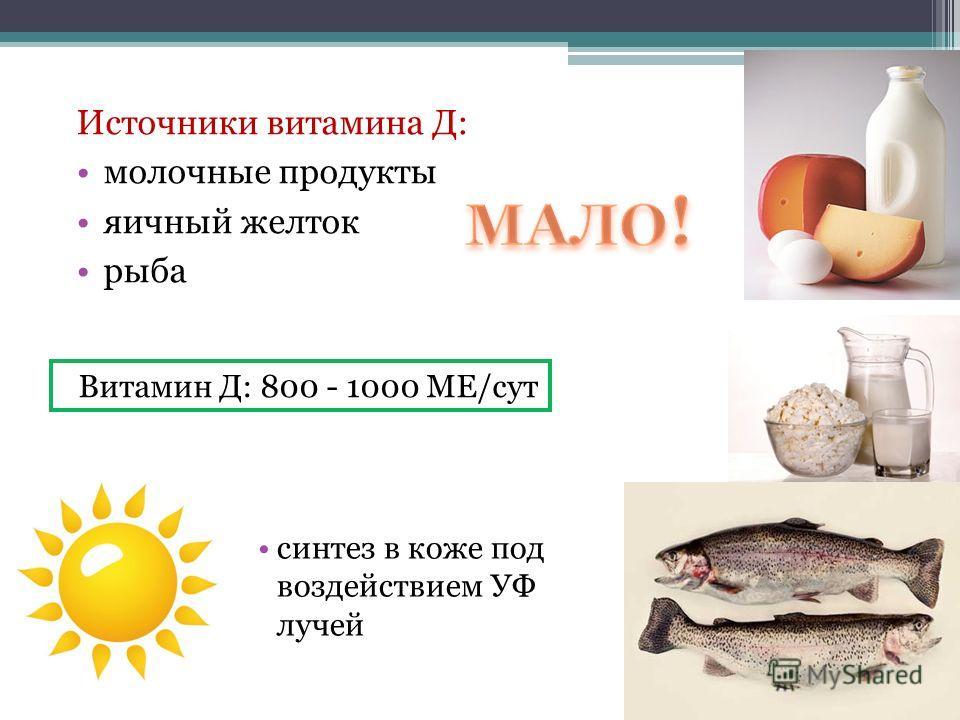 Витамин Д: 800 - 1000 МЕ/сут Источники витамина Д: молочные продукты яичный желток рыба синтез в коже под воздействием УФ лучей
