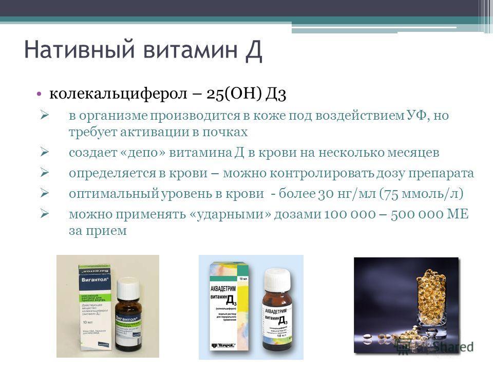 Нативный витамин Д колекальциферол – 25(ОН) Д3 в организме производится в коже под воздействием УФ, но требует активации в почках создает «депо» витамина Д в крови на несколько месяцев определяется в крови – можно контролировать дозу препарата оптима
