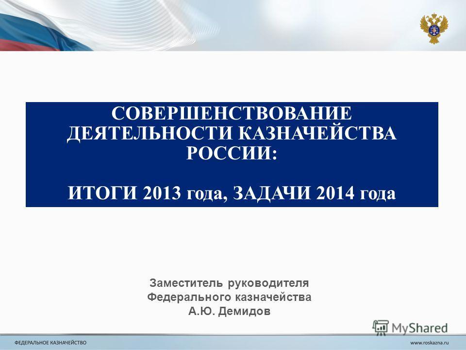 СОВЕРШЕНСТВОВАНИЕ ДЕЯТЕЛЬНОСТИ КАЗНАЧЕЙСТВА РОССИИ: ИТОГИ 2013 года, ЗАДАЧИ 2014 года Заместитель руководителя Федерального казначейства А.Ю. Демидов