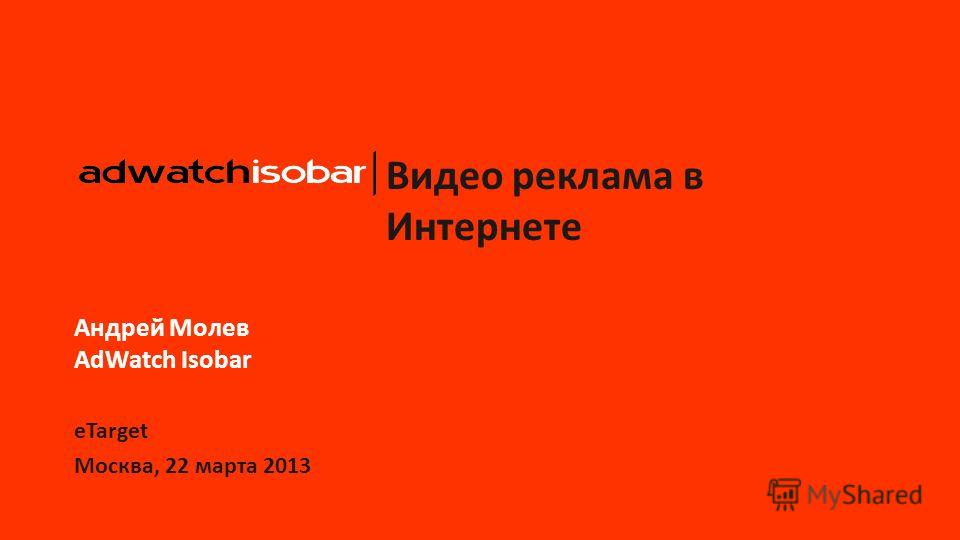 Видео реклама в Интернете Андрей Молев AdWatch Isobar eTarget Москва, 22 марта 2013