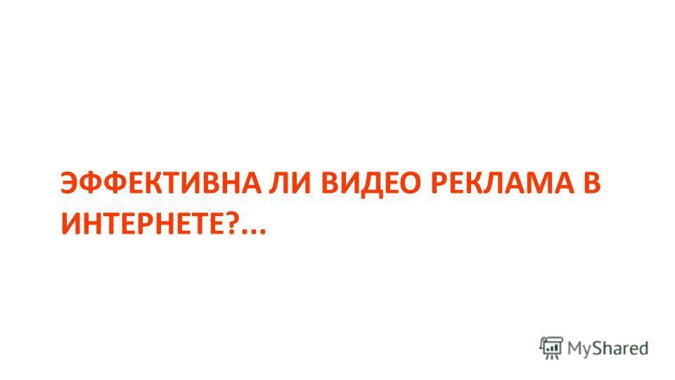 ЭФФЕКТИВНА ЛИ ВИДЕО РЕКЛАМА В ИНТЕРНЕТЕ?...