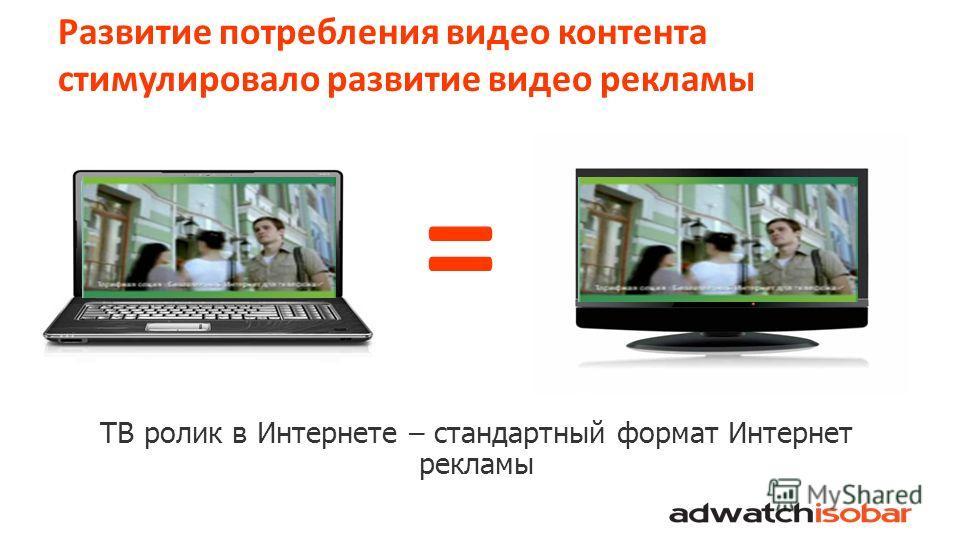 Развитие потребления видео контента стимулировало развитие видео рекламы = ТВ ролик в Интернете – стандартный формат Интернет рекламы
