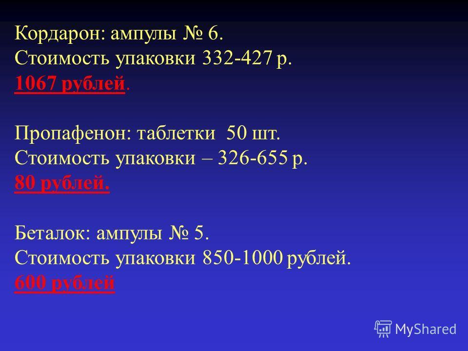 Кордарон: ампулы 6. Стоимость упаковки 332-427 р. 1067 рублей. Пропафенон: таблетки 50 шт. Стоимость упаковки – 326-655 р. 80 рублей. Беталок: ампулы 5. Стоимость упаковки 850-1000 рублей. 600 рублей