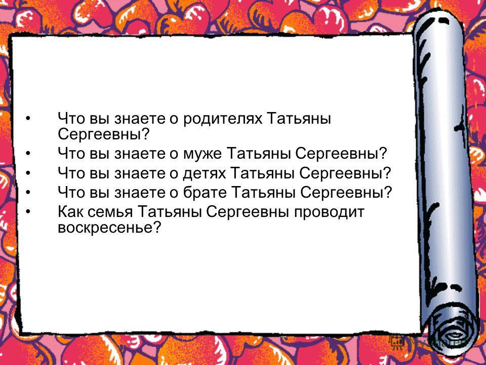 Что вы знаете о родителях Татьяны Сергеевны? Что вы знаете о муже Татьяны Сергеевны? Что вы знаете о детях Татьяны Сергеевны? Что вы знаете о брате Татьяны Сергеевны? Как семья Татьяны Сергеевны проводит воскресенье?