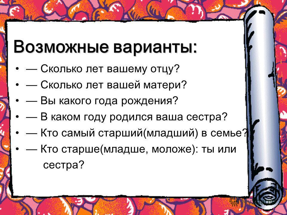 Возможные варианты: Сколько лет вашему отцу? Сколько лет вашей матери? Вы какого года рождения? В каком году родился ваша сестра? Кто самый старший(младший) в семье? Кто старше(младше, моложе): ты или сестра?