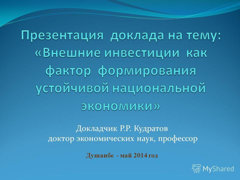Докладчик Р.Р. Кудратов доктор экономических наук, профессор Душанбе - май 2014 год