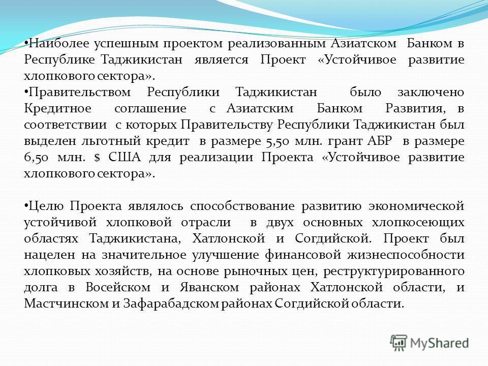 Наиболее успешным проектом реализованным Азиатском Банком в Республике Таджикистан является Проект «Устойчивое развитие хлопкового сектора». Правительством Республики Таджикистан было заключено Кредитное соглашение с Азиатским Банком Развития, в соот