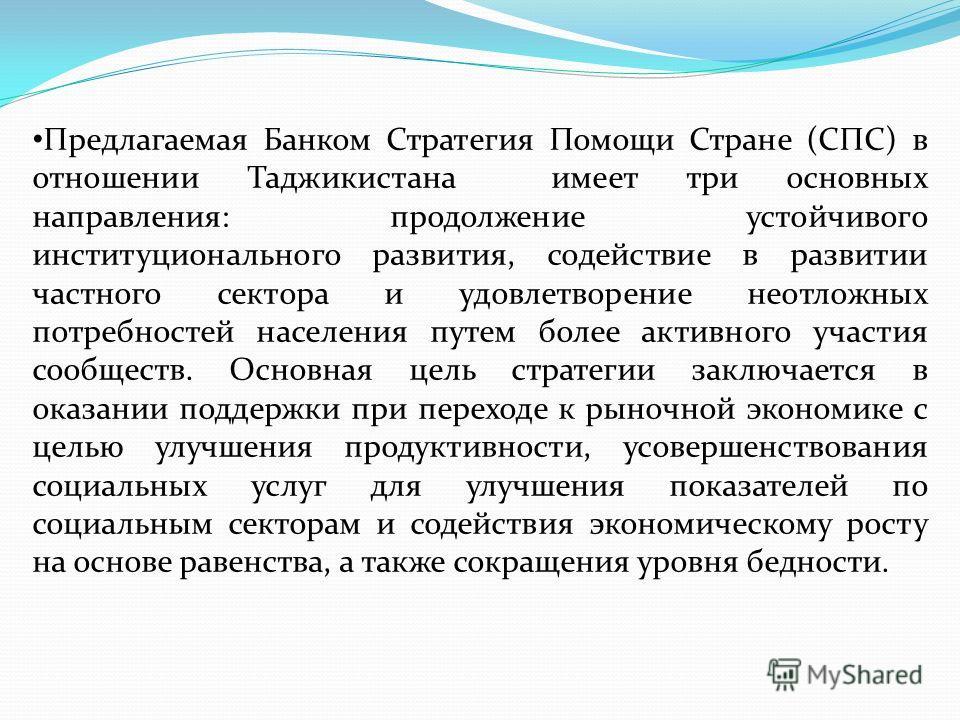 Предлагаемая Банком Стратегия Помощи Стране (СПС) в отношении Таджикистана имеет три основных направления: продолжение устойчивого институционального развития, содействие в развитии частного сектора и удовлетворение неотложных потребностей населения