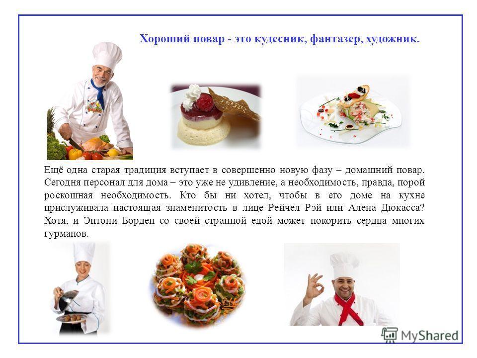 Хороший повар - это кудесник, фантазер, художник. Ещё одна старая традиция вступает в совершенно новую фазу – домашний повар. Сегодня персонал для дома – это уже не удивление, а необходимость, правда, порой роскошная необходимость. Кто бы ни хотел, ч