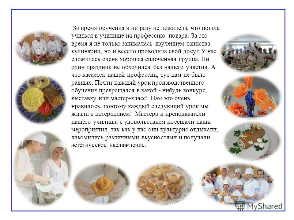 За время обучения я ни разу не пожалела, что пошла учиться в училище на профессию повара. За это время я не только занималась изучением таинства кулинарии, но и весело проводила свой досуг. У нас сложилась очень хорошая сплоченная группа. Ни один пра