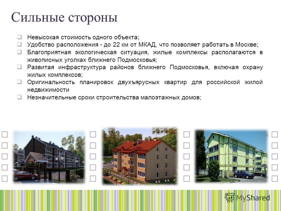 Сильные стороны Невысокая стоимость одного объекта; Удобство расположения - до 22 км от МКАД, что позволяет работать в Москве; Благоприятная экологическая ситуация, жилые комплексы располагаются в живописных уголках ближнего Подмосковья; Развитая инф